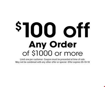 $100 off Any Order of $1000 or more. Limit one per customer. Coupon must be presented at time of sale. May not be combined with any other offer or special. Offer expires 05-19-18