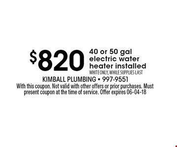 $760 40 or 50 gal electric waterheater installedWHITE ONLY, WHILE SUPPLIES LAST. With this coupon. Not valid with other offers or prior purchases. Must present coupon at the time of service. Offer expires 06-04-18