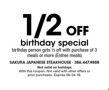 1/2 OFF birthday special birthday person gets 1/2 off with purchase of 3 meals or more (Entree meals). Not valid on holidays With this coupon. Not valid with other offers or prior purchases. Expires 06-04-18.