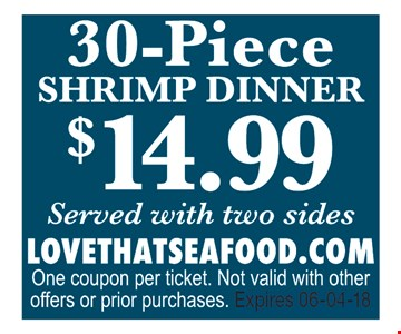 $14.99 30 piece Shrimp Dinner served with two sides. LOVETHATSEAFOOD.COMOne coupon per ticket. Not valid with other offers or prior purchases. Expires 06-04-18.