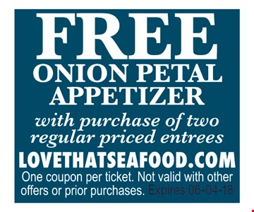 Free Onion Petal Appetizer with the purchase of two regular price entrees.. LOVETHATSEAFOOD.COMOne coupon per ticket. Not valid with other offers or prior purchases. Expires 06-04-18.