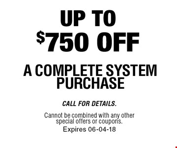 Up to $750 off A complete System Purchase. Call For Details. Cannot be combined with any other special offers or coupons.Expires 06-04-18