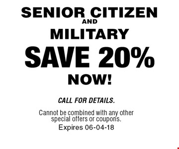 SAVE 20% NOW! SENIOR CITIZENAND MILITARY . Call For Details. Cannot be combined with any other special offers or coupons.Expires 06-04-18