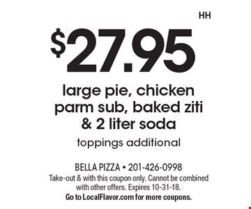 $27.95 large pie, chicken parm sub, baked ziti & 2 liter soda. Toppings additional. Take-out & with this coupon only. Cannot be combined with other offers. Expires 10-31-18. Go to LocalFlavor.com for more coupons.