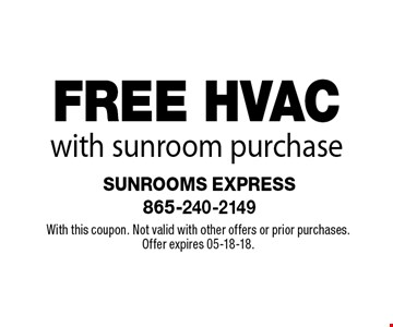 FREE HVAC with sunroom purchase. With this coupon. Not valid with other offers or prior purchases. Offer expires 05-18-18.