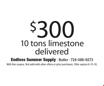 $300 10 tons limestone delivered. With this coupon. Not valid with other offers or prior purchases. Offer expires 6-15-18.