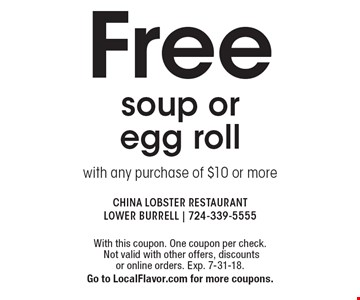 Free soup or egg roll with any purchase of $10 or more. With this coupon. One coupon per check. Not valid with other offers, discounts 