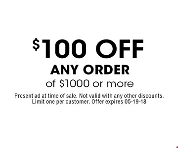 $100 off Any Order of $1000 or more. Present ad at time of sale. Not valid with any other discounts.Limit one per customer. Offer expires 05-19-18