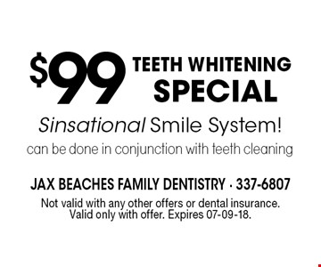 $99TEETH WHITENING SPECIAL Sinsational Smile System! can be done in conjunction with teeth cleaning . Not valid with any other offers or dental insurance. Valid only with offer. Expires 07-09-18.