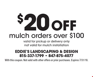 $20 off mulch orders over $100. Valid for pickup or delivery only. Not valid for mulch installation. With this coupon. Not valid with other offers or prior purchases. Expires 7/31/18.