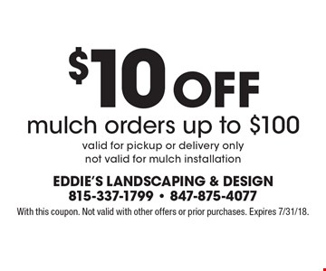 $10 off mulch orders up to $100. Valid for pickup or delivery only. Not valid for mulch installation. With this coupon. Not valid with other offers or prior purchases. Expires 7/31/18.