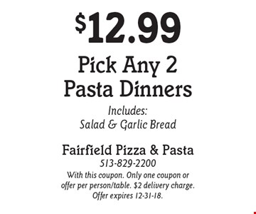 $12.99 Pick Any 2 Pasta Dinners. Includes: Salad & Garlic Bread. With this coupon. Only one coupon or offer per person/table. $2 delivery charge. Offer expires 12-31-18.