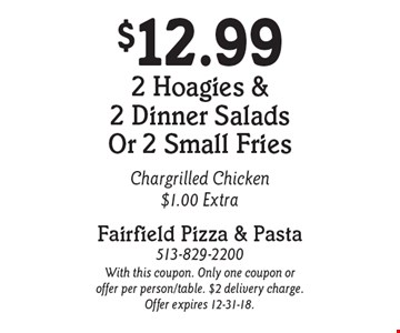 $12.99 2 Hoagies & 2 Dinner Salads Or 2 Small Fries. Chargrilled Chicken $1.00 Extra. With this coupon. Only one coupon or offer per person/table. $2 delivery charge. Offer expires 12-31-18.