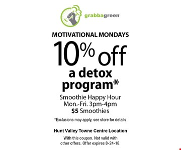 Motivational Mondays 10% off a detox program*. Smoothie Happy Hour Mon.-Fri. 3pm-4pm $5 Smoothies. *Exclusions may apply, see store for details. With this coupon. Not valid with other offers. Offer expires 8-24-18.