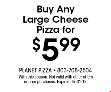 $5.99 Buy Any Large Cheese Pizza for. With this coupon. Not valid with other offers or prior purchases. Expires 05-31-18.