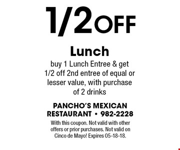 1/2 OFF Lunch buy 1 Lunch Entree & get 1/2 off 2nd entree of equal or lesser value, with purchase of 2 drinks. With this coupon. Not valid with other offers or prior purchases. Not valid onCinco de Mayo! Expires 05-18-18.