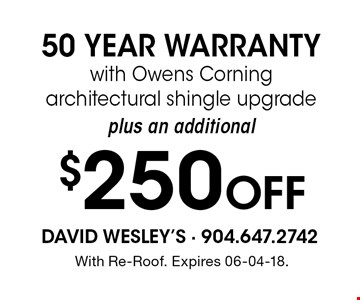$250 Off 50 YEAR WARRANTYwith Owens Corning architectural shingle upgrade. With Re-Roof. Expires 06-04-18.