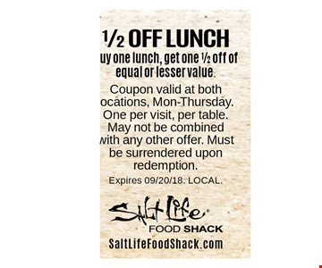 1/2 OFF LUNCH Buy one lunch, get one 1/2 off of equal or lesser value. . Coupon valid at both locations, Mon-Thursday. One per visit, per table. May not be combined with any other offer. Must be surrendered upon redemption.Expires 09/20/18. LOCAL.