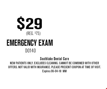 $29 (Reg. $75) EMERGENCY EXAM. Southlake Dental Care New Patients Only. EXCLUDES CLEANING. CANNOT BE COMBINED WITH OTHER OFFERS. NOT VALID WITH INSURANCE. PLEASE PRESENT COUPON AT TIME of visit. Expires 06-04-18MM