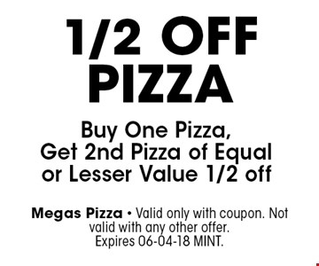 1/2 OffPizza Buy One Pizza, Get 2nd Pizza of Equal or Lesser Value 1/2 off. Megas Pizza - Valid only with coupon. Not valid with any other offer. Expires 06-04-18 MINT.