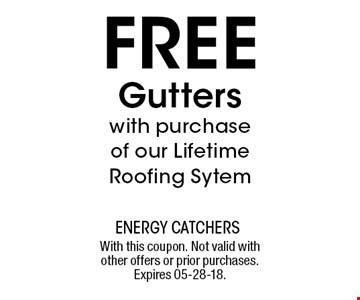 FREE Gutters with purchase of our Lifetime Roofing Sytem. With this coupon. Not valid with other offers or prior purchases. Expires 05-28-18.