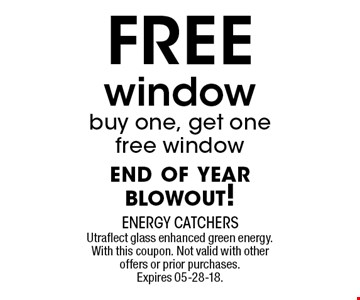 FREE window buy one, get one free window end of year blowout!. Utraflect glass enhanced green energy. With this coupon. Not valid with other offers or prior purchases. Expires 05-28-18.