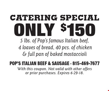 Catering Special Only $150 5 lbs. of Pop's famous Italian beef, 4 loaves of bread, 40 pcs. of chicken & full pan of baked mostaccioli. With this coupon. Not valid with other offers or prior purchases. Expires 6-29-18.