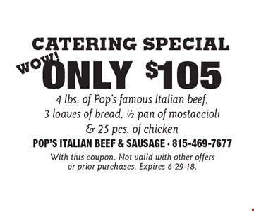 Catering Special Only $105 4 lbs. of Pop's famous Italian beef,3 loaves of bread, 1/2 pan of mostaccioli& 25 pcs. of chicken. With this coupon. Not valid with other offers or prior purchases. Expires 6-29-18.