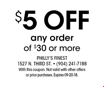 $5 ofF any orderof $30 or more. Philly's Finest 1527 N. Third St. - (904) 241-7188With this coupon. Not valid with other offersor prior purchases. Expires 09-20-18.