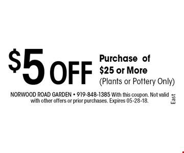 $5 Off Purchase of $25 or More(Plants or Pottery Only). Norwood Road garden - 919-848-1385 With this coupon. Not valid with other offers or prior purchases. Expires 05-28-18.