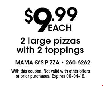 $9.99each2 large pizzas with 2 toppings. With this coupon. Not valid with other offers or prior purchases. Expires 06-04-18.