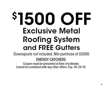 $1500 OFFExclusive MetalRoofing System and FREE GuttersDownspouts not included. Min purchase of $5000. Coupon must be presented at time of estimate.Cannot be combined with any other offers. Exp. 06-29-18.