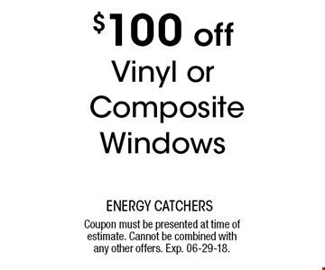 $100 offVinyl or Composite Windows. Coupon must be presented at time of estimate. Cannot be combined withany other offers. Exp. 06-29-18.