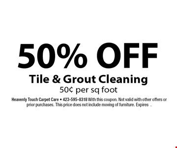 50% OFF Tile & Grout Cleaning 50¢ per sq foot. Heavenly Touch Carpet Care - 423-595-8318 With this coupon. Not valid with other offers or prior purchases. This price does not include moving of furniture. Expires.