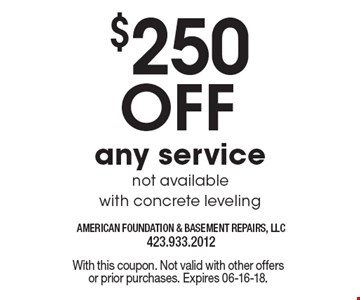 $250 Off any servicenot available with concrete leveling. With this coupon. Not valid with other offers or prior purchases. Expires 06-16-18.