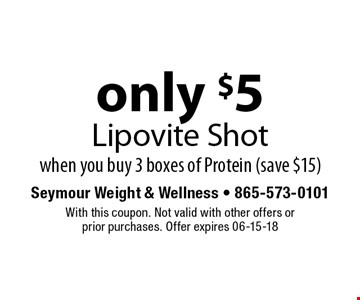 only $5 Lipovite Shotwhen you buy 3 boxes of Protein (save $15). Seymour Weight & Wellness - 865-573-0101With this coupon. Not valid with other offers orprior purchases. Offer expires 06-15-18