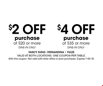 $4 Off purchase of $35 or moreDINE-IN ONLY. FANCY SUSHI - Fernandina - Yulee Valid at both locations. One coupon per table. With this coupon. Not valid with other offers or prior purchases. Expires 7-05-18.