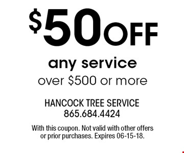 $50 OFF any service over $500 or more. With this coupon. Not valid with other offers or prior purchases. Expires 06-15-18.