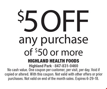 $5 off any purchase of $50 or more. No cash value. One coupon per customer, per visit, per day. Void if copied or altered. With this coupon. Not valid with other offers or prior purchases. Not valid on end of the month sales. Expires 6-29-18.