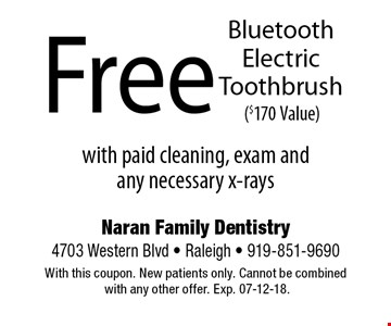 Free Bluetooth Electric Toothbrush ($170 Value). with paid cleaning, exam and  any necessary x-raysNaran Family Dentistry4703 Western Blvd - Raleigh - 919-851-9690With this coupon. New patients only. Cannot be combined with any other offer. Exp. 07-12-18.