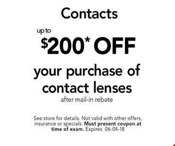 $200* off your purchase of contact lensesafter mail-in rebate. See store for details. Not valid with other offers, insurance or specials. Must present coupon at time of exam. Expires06-04-18