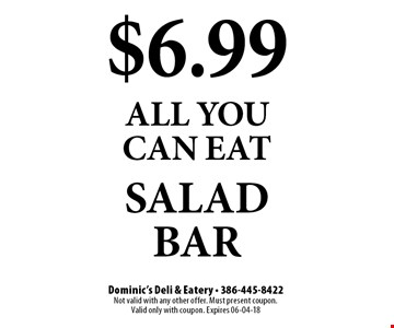 $6.99 all you can eat salad bar. Dominic's Deli & Eatery - 386-445-8422 Not valid with any other offer. Must present coupon.  Valid only with coupon. Expires 06-04-18
