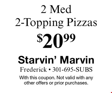 $20.99 2 Med 2-Topping Pizzas. With this coupon. Not valid with any other offers or prior purchases.