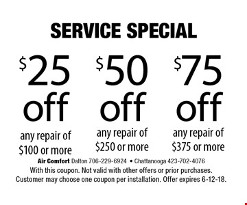 $25 off any repair of $100 or more. Air Comfort Dalton 706-229-6924- Chattanooga 423-702-4076With this coupon. Not valid with other offers or prior purchases. Customer may choose one coupon per installation. Offer expires 6-12-18.