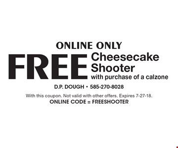 Online Only FREE Cheesecake Shooter with purchase of a calzone. With this coupon. Not valid with other offers. Expires 7-27-18. Online Code = FREEShooter