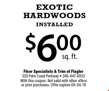 $6.00 EXOTIC HARDWOODS INSTALLED. With this coupon. Not valid with other offers