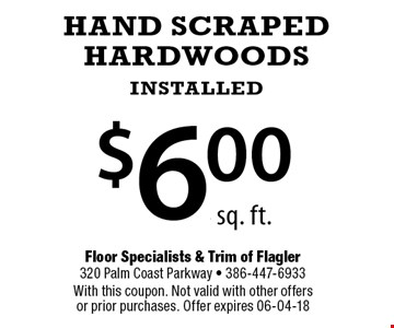 $6.00 HAND SCRAPED HARDWOODS INSTALLED. With this coupon. Not valid with other offers or prior purchases. Offer expires 06-04-18