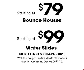 $99$79Water SlidesBounce Houses . With this coupon. Not valid with other offersor prior purchases. Expires 6-04-18.With this coupon. Not valid with other offers or prior purchases. Expires 6-04-18.
