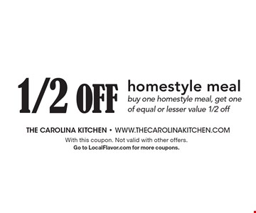 1/2 Off homestyle meal. Buy one homestyle meal, get one of equal or lesser value 1/2 off. With this coupon. Not valid with other offers. Go to LocalFlavor.com for more coupons.