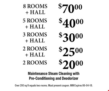 $70.00 8 ROOMS + HALL Maintenance Steam Cleaning with Pre-Conditioning and Deodorizer . Over 200 sq ft equals two rooms. Must present coupon. MM Expires 06-04-18.
